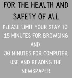For the health and safety of all, please limit your stay to 15 minutes for browsing and 30 minutes for computer use and reading the newspaper